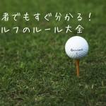 5分でわかるゴルフルール大全|初心者でも今すぐラウンドできる!