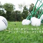 あなたに相性ぴったりのゴルフボールで自己ベスト更新