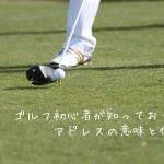 ゴルフ初心者が知っておくべきアドレスの意味と作り方とは
