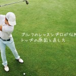 ゴルフのレッスンプロが伝授する!トップの原因と治し方