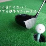 ゴルフの当たらない!を解決する簡単な2つの方法