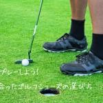 快適にプレーしよう!自分に合ったゴルフシューズの選び方