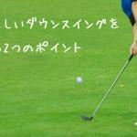 【動画付】正しいダウンスイングが身につく2つのポイントと練習方法