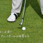 正しいアドレスに必須!番手に適したゴルフボールの位置とは