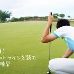3パット解消!ゴルフのパットラインを読む3つのコツ&練習