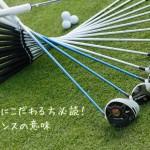 ゴルフクラブにこだわる方必読!クラブのバランスの意味