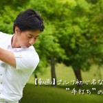 """【動画】ゴルフ初心者なら誰もが悩む""""手打ち""""の原因と直し方"""
