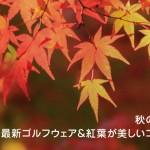 秋のゴルフ特集!最新ウェア&紅葉が美しいゴルフ場10選