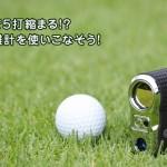 使うだけで5打縮まる!?ゴルフ距離計を使いこなそう!