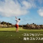 ゴルフもリゾートも満喫!海外ゴルフスポットBEST5