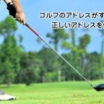 ゴルフのアドレスがすぐに身につく!正しいアドレスを作る5ステップ