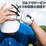 ゴルフでチーピンになってしまう4つの原因と克服するための練習法