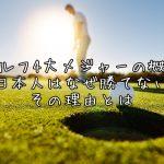 ゴルフ4大メジャーの概要、日本人はなぜ勝てない、その理由とは