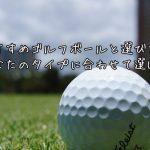 おすすめゴルフボールと選び方。あなたのタイプに合わせて選ぼう